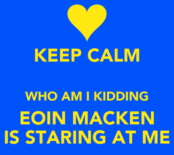 KEEP CALM  WHO AM I KIDDING EOIN MACKEN IS STARING AT ME
