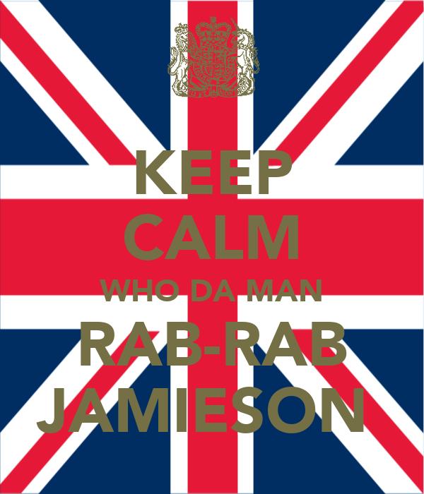 KEEP CALM WHO DA MAN RAB-RAB JAMIESON