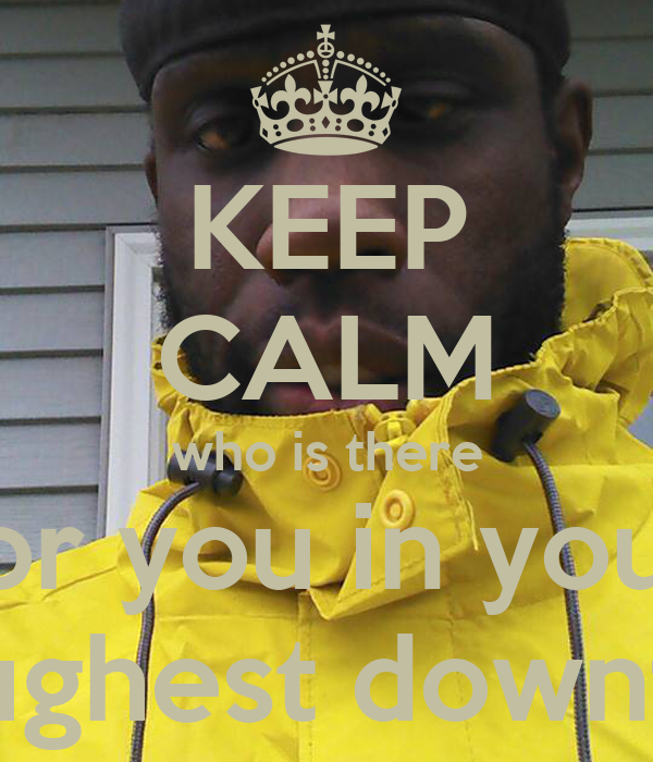 KEEP CALM who is there for you in your toughest downfall