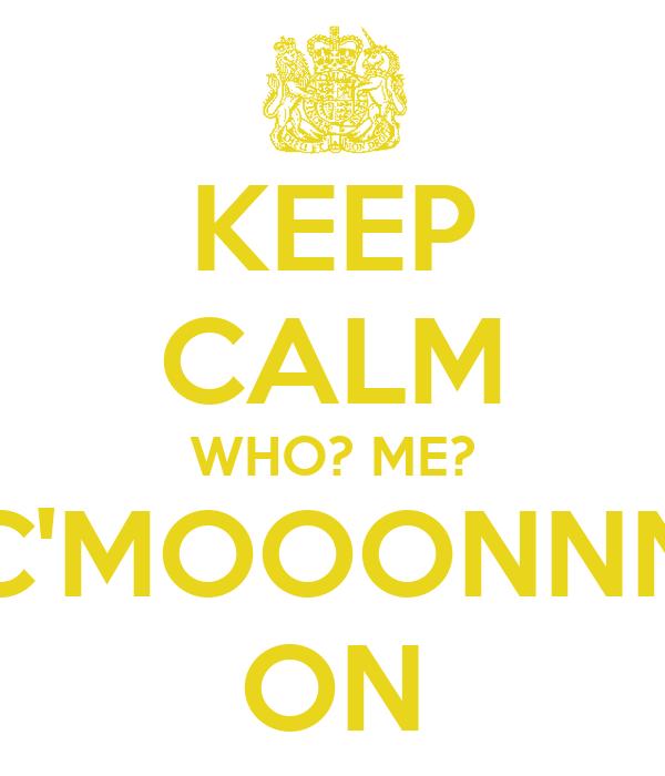 KEEP CALM WHO? ME? C'MOOONNN ON