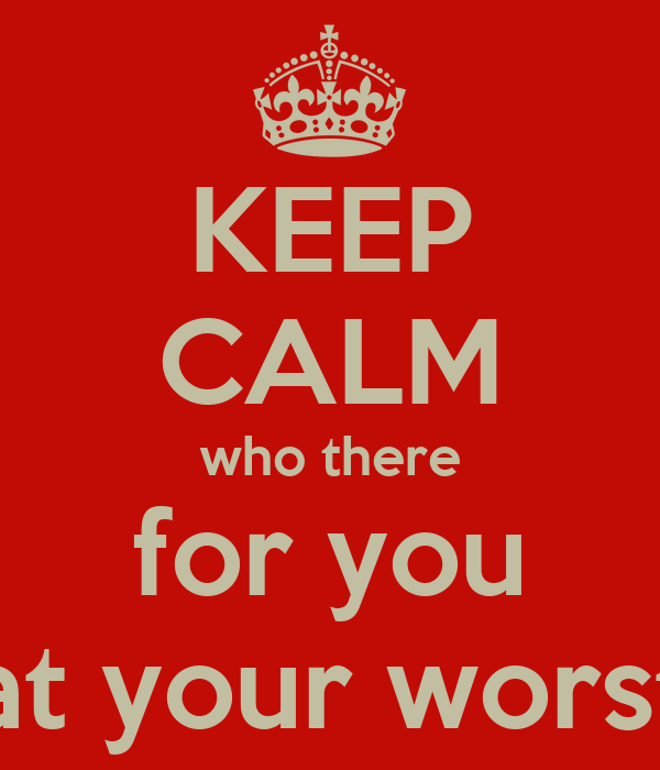 KEEP CALM who there for you at your worst