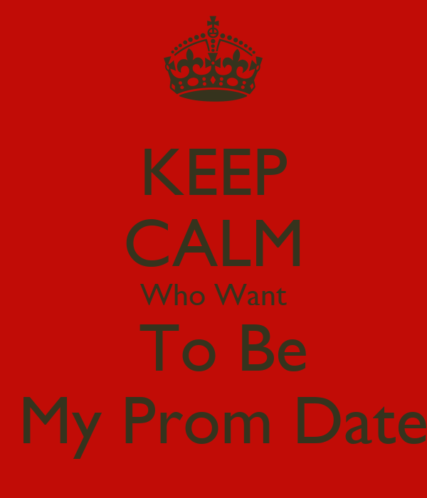 KEEP CALM Who Want  To Be  My Prom Date