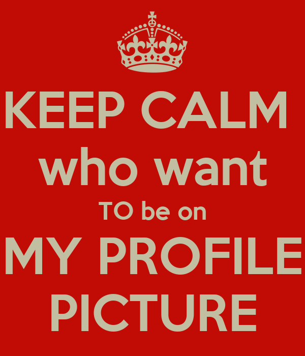 KEEP CALM  who want TO be on MY PROFILE PICTURE