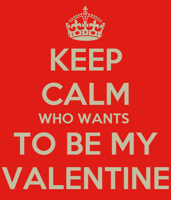 KEEP CALM WHO WANTS  TO BE MY VALENTINE