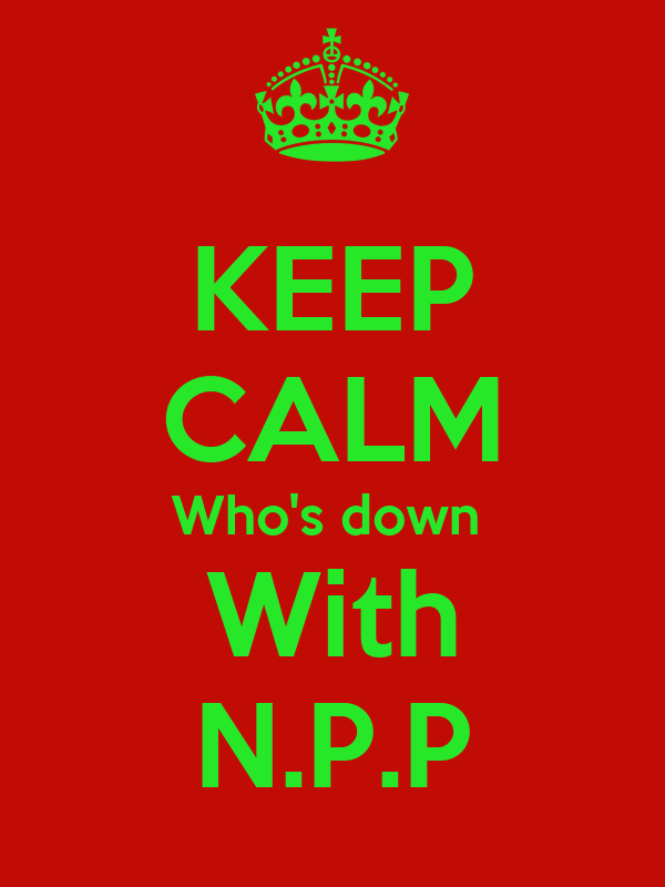 KEEP CALM Who's down  With N.P.P