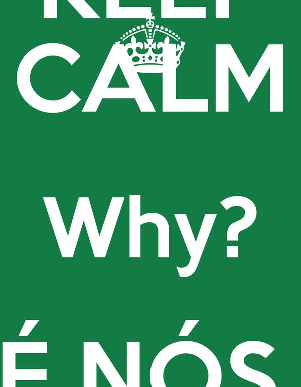 KEEP CALM Why? É NÓS  DE NOVO