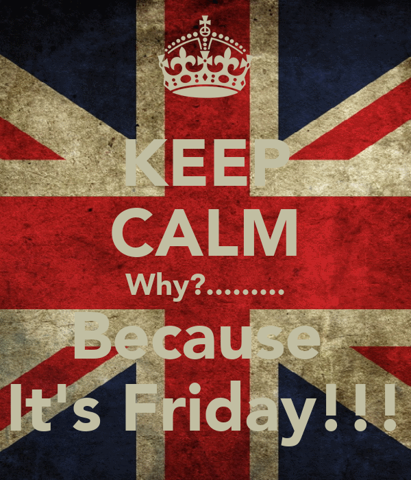 KEEP CALM Why?......... Because  It's Friday!!!