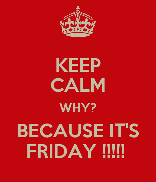 KEEP CALM WHY? BECAUSE IT'S FRIDAY !!!!!