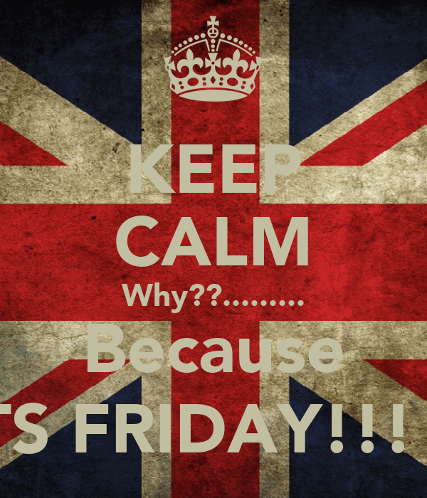 KEEP CALM Why??......... Because ITS FRIDAY!!! :)
