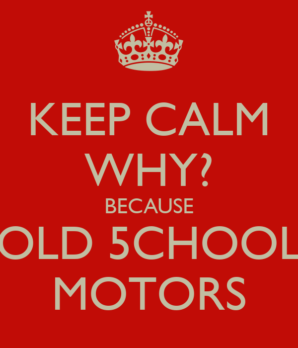 KEEP CALM WHY? BECAUSE OLD 5CHOOL MOTORS