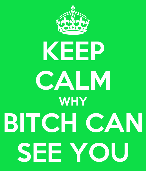 KEEP CALM WHY BITCH CAN SEE YOU