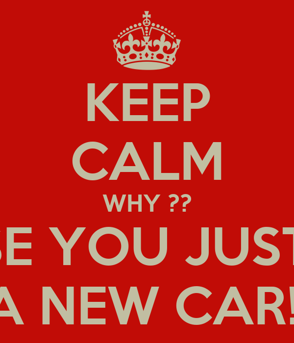 KEEP CALM WHY ?? CAUSE YOU JUST GOT A NEW CAR!!