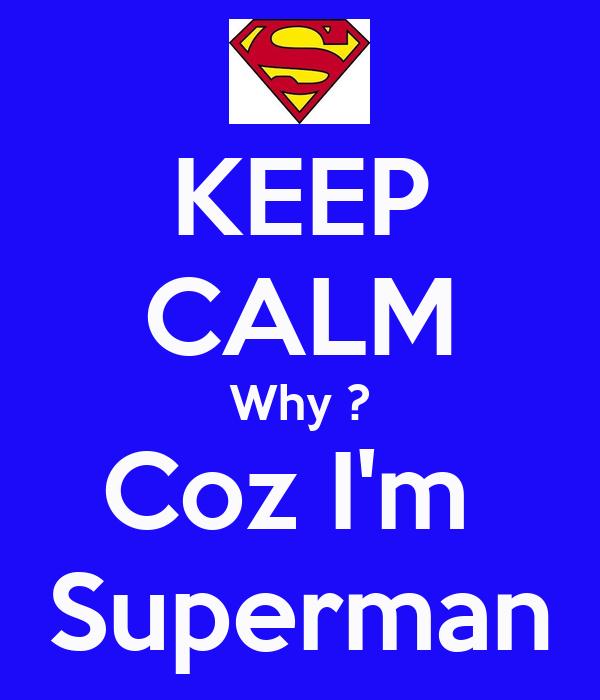 KEEP CALM Why ? Coz I'm  Superman