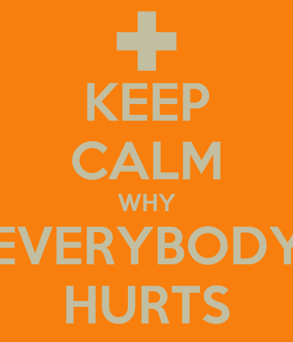 KEEP CALM WHY EVERYBODY HURTS