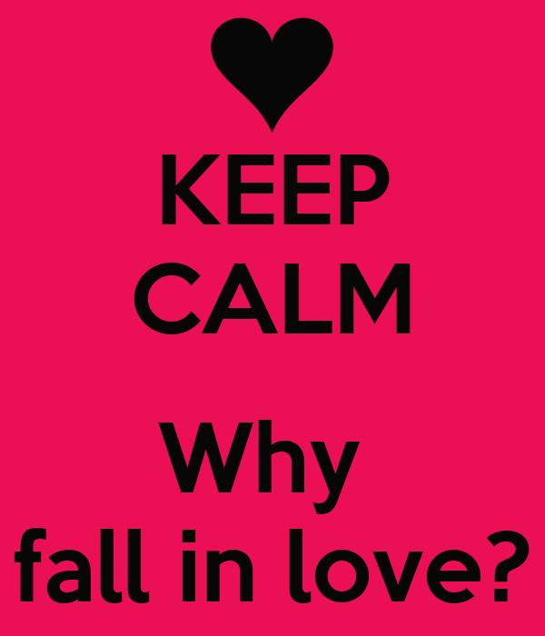 KEEP CALM  Why  fall in love?