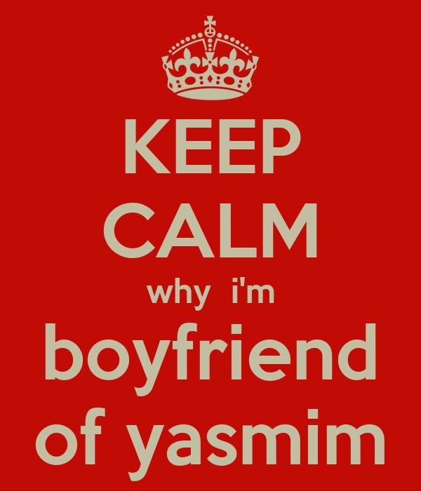 KEEP CALM why  i'm boyfriend of yasmim