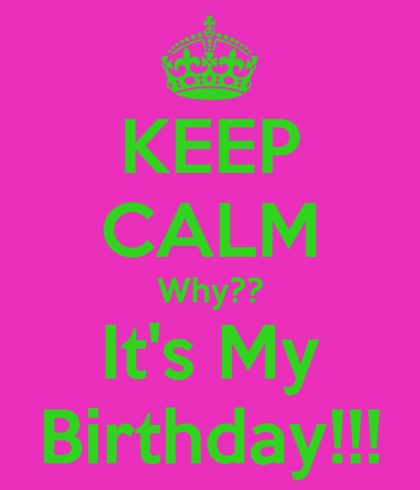 KEEP CALM Why?? It's My Birthday!!!