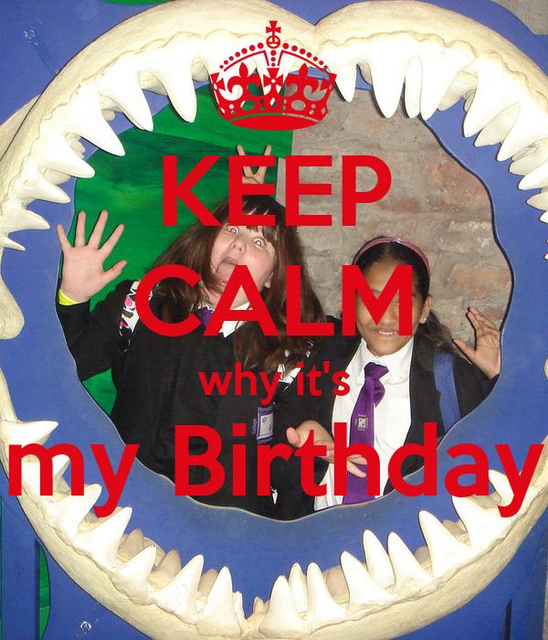 KEEP CALM why it's my Birthday