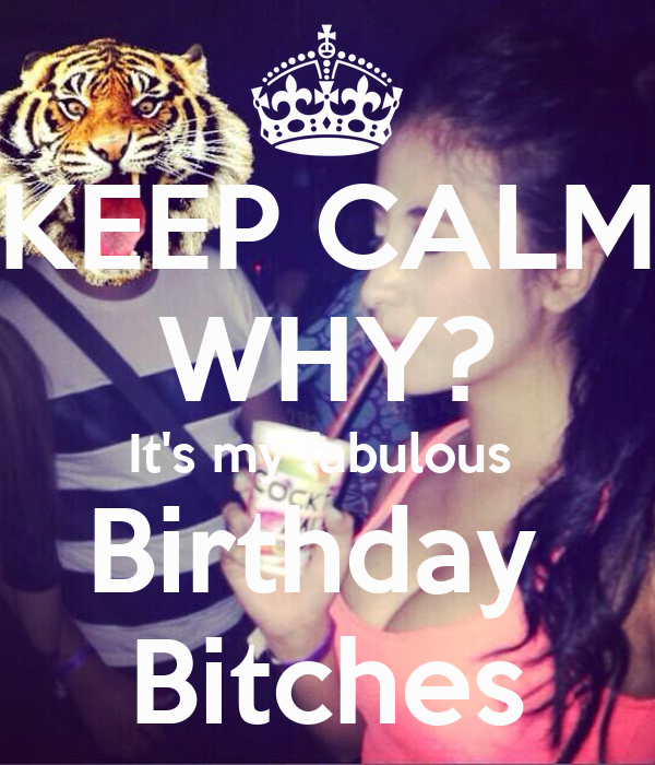 KEEP CALM WHY? It's my fabulous  Birthday  Bitches