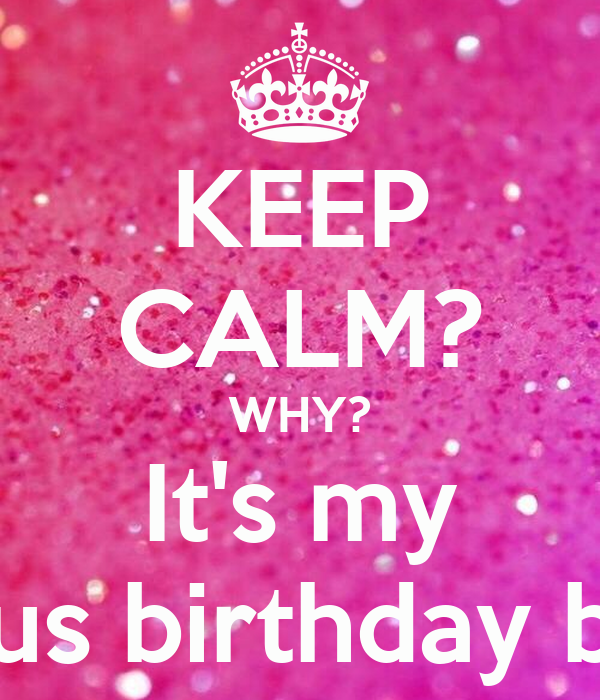 KEEP CALM? WHY? It's my Fabulous birthday bitches