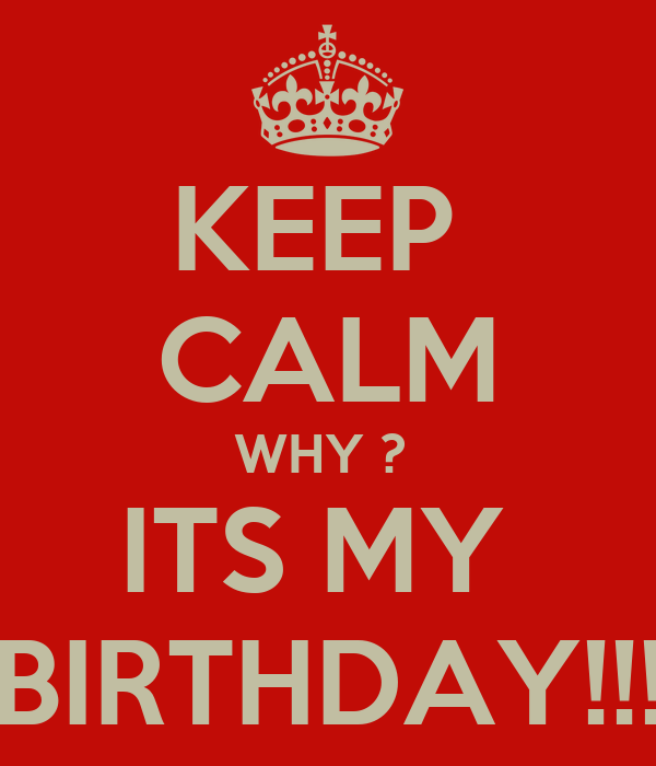 KEEP  CALM WHY ?  ITS MY  BIRTHDAY!!!