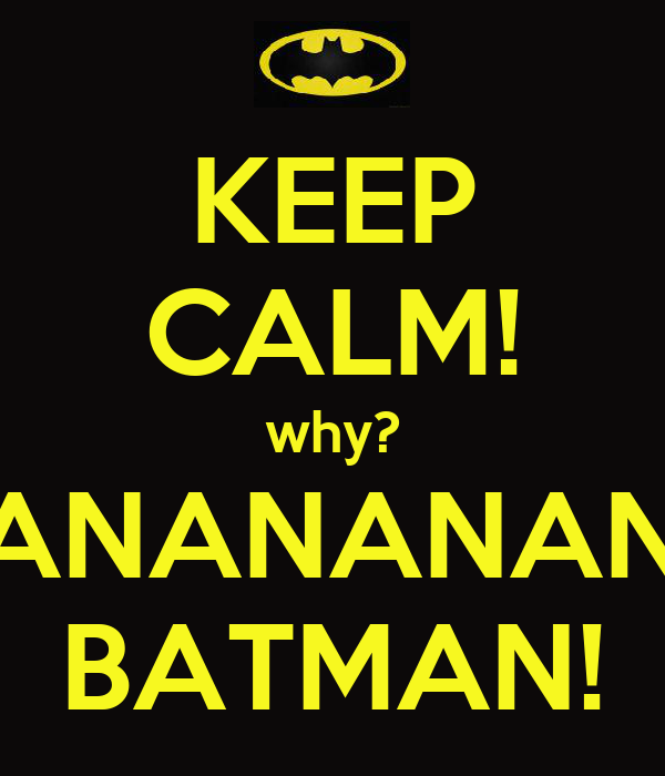 KEEP CALM! why? NANANANANANANANANA BATMAN!