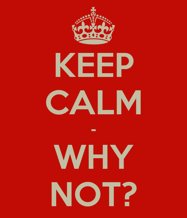 KEEP CALM - WHY NOT?