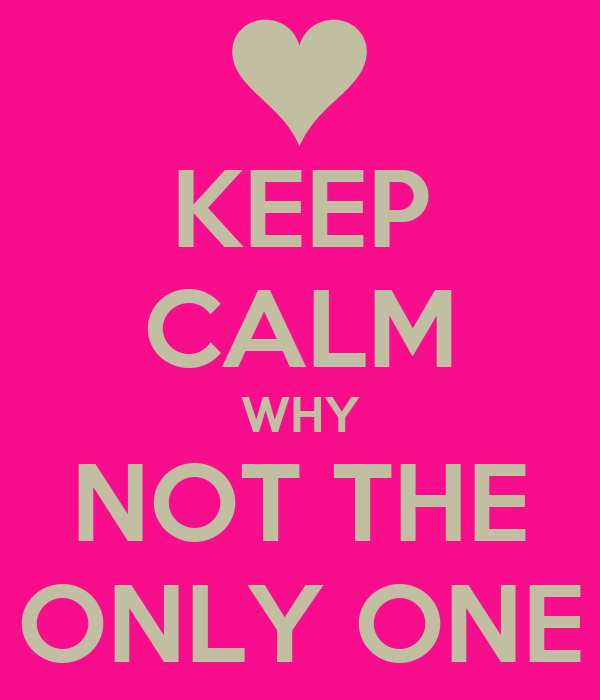 KEEP CALM WHY NOT THE ONLY ONE