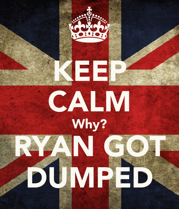 KEEP CALM Why? RYAN GOT DUMPED