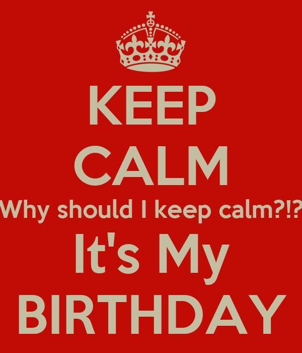 KEEP CALM Why should I keep calm?!? It's My BIRTHDAY