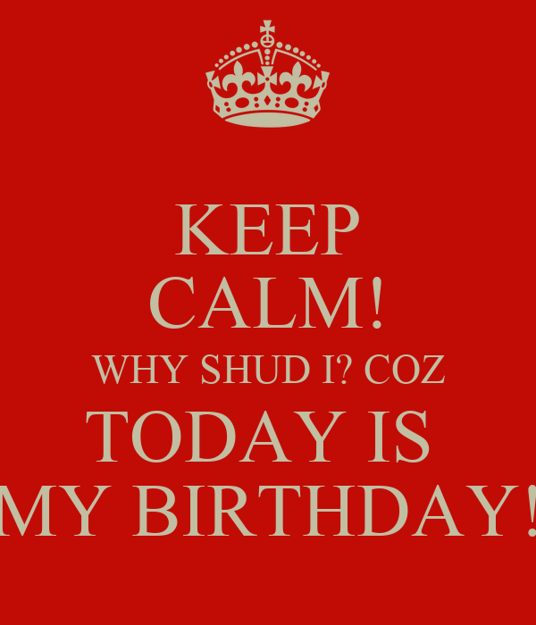 KEEP CALM! WHY SHUD I? COZ TODAY IS  MY BIRTHDAY!