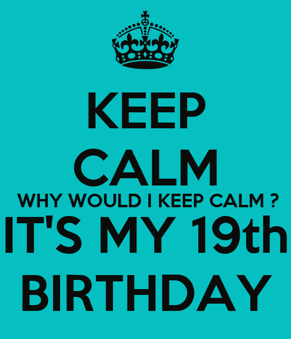 KEEP CALM  WHY WOULD I KEEP CALM ? IT'S MY 19th BIRTHDAY