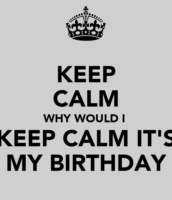 KEEP CALM WHY WOULD I  KEEP CALM IT'S MY BIRTHDAY