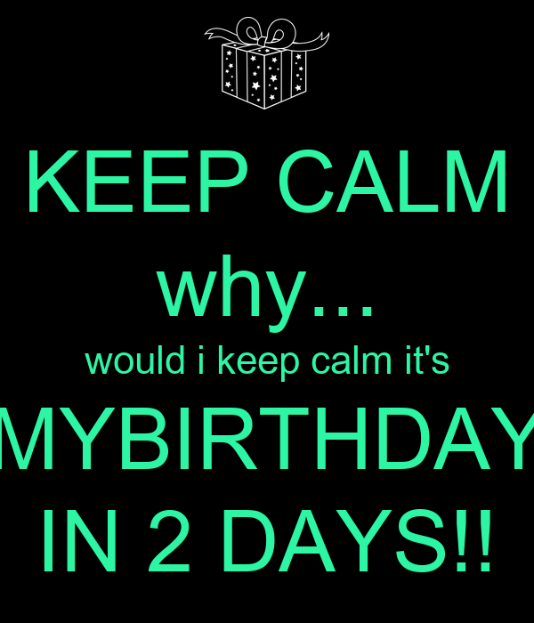 KEEP CALM why... would i keep calm it's MYBIRTHDAY IN 2 DAYS!!
