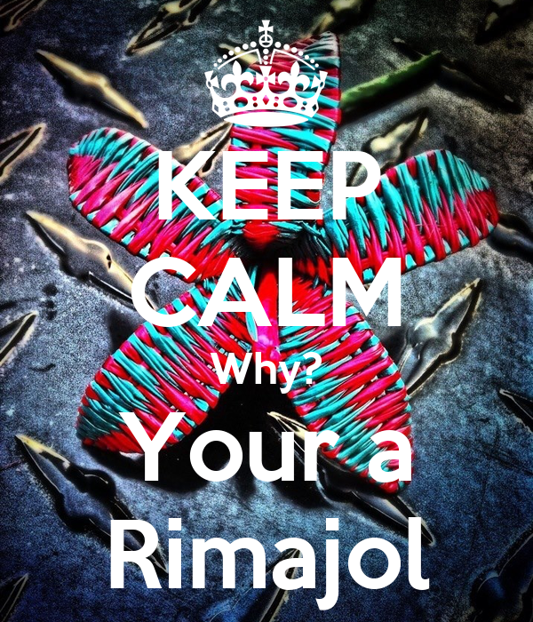 KEEP CALM Why? Your a Rimajol
