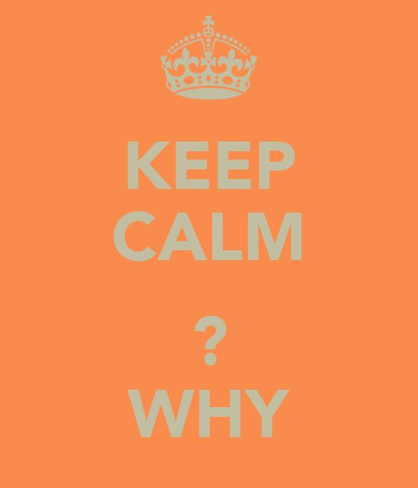 KEEP CALM  ? WHY