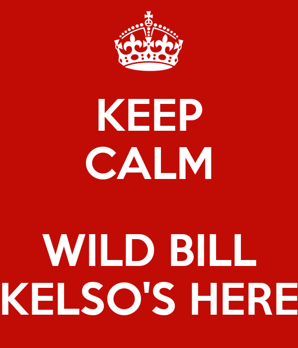 KEEP CALM  WILD BILL KELSO'S HERE