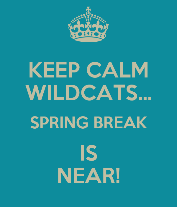 KEEP CALM WILDCATS... SPRING BREAK IS NEAR!