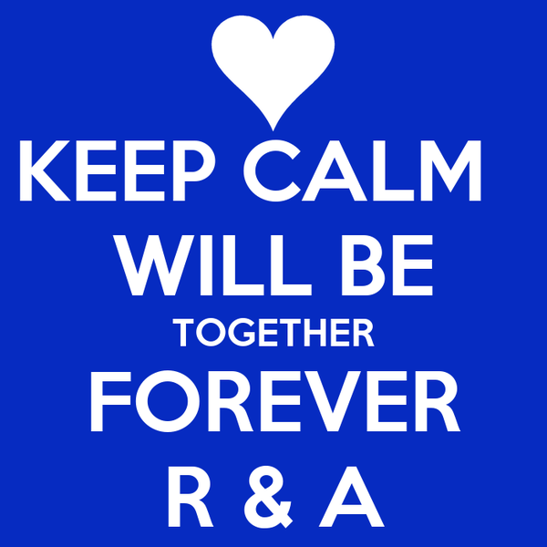 KEEP CALM   WILL BE TOGETHER FOREVER R & A