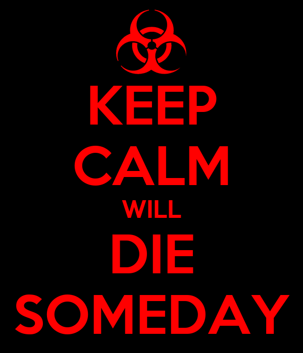 KEEP CALM WILL DIE SOMEDAY