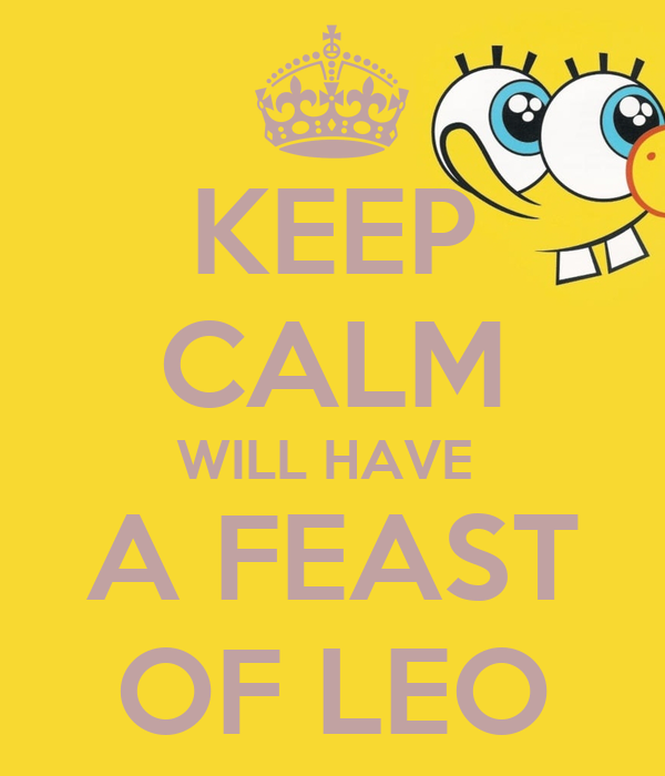 KEEP CALM WILL HAVE  A FEAST OF LEO