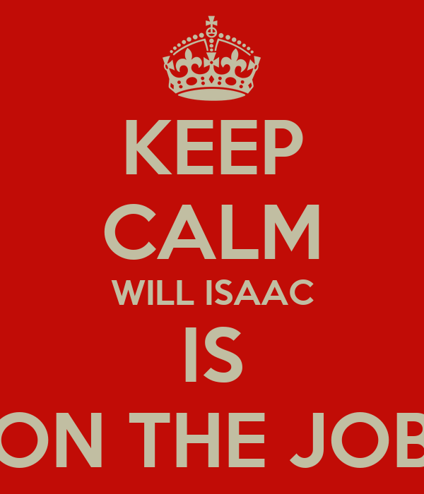 KEEP CALM WILL ISAAC IS ON THE JOB