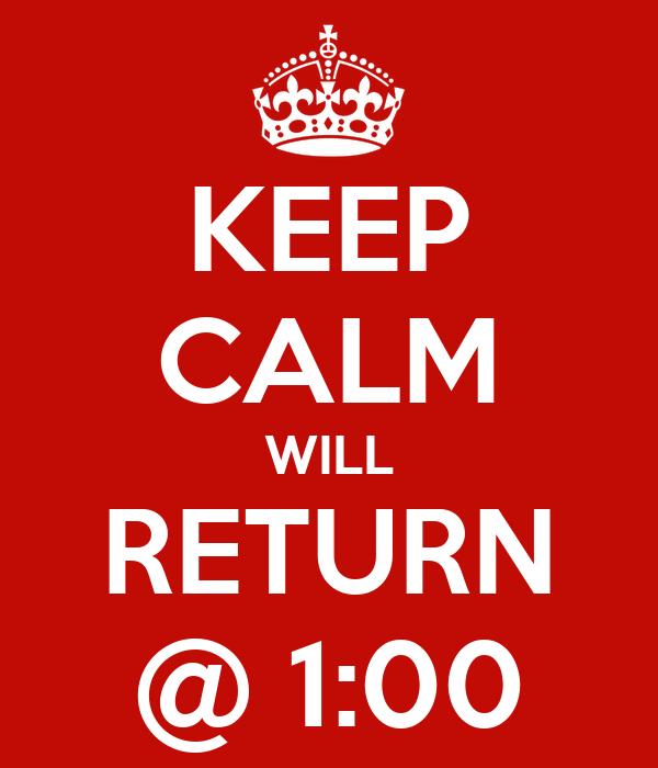KEEP CALM WILL RETURN @ 1:00