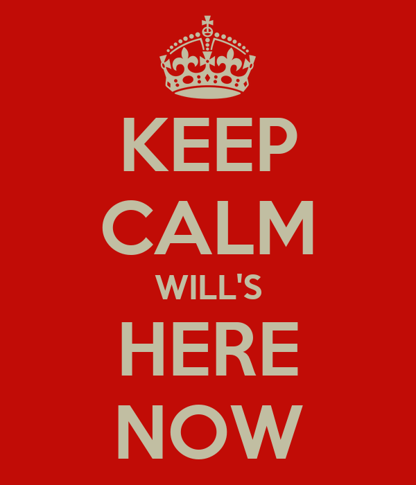 KEEP CALM WILL'S HERE NOW