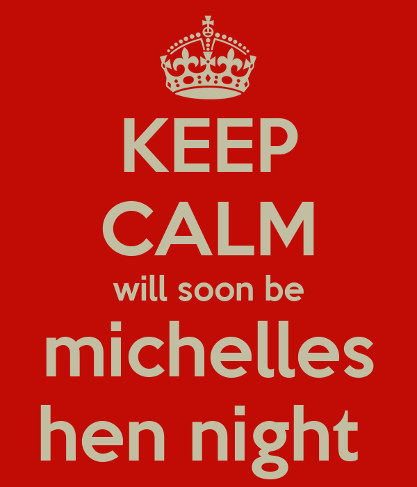 KEEP CALM will soon be michelles hen night