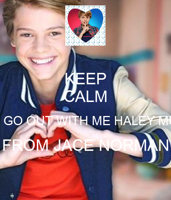 KEEP CALM WILL U GO OUT WITH ME HALEY MURRAY FROM JACE NORMAN