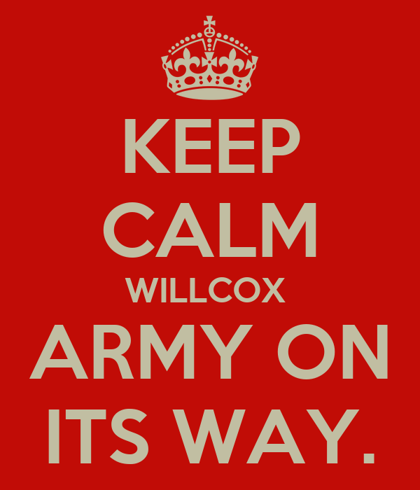 KEEP CALM WILLCOX  ARMY ON ITS WAY.