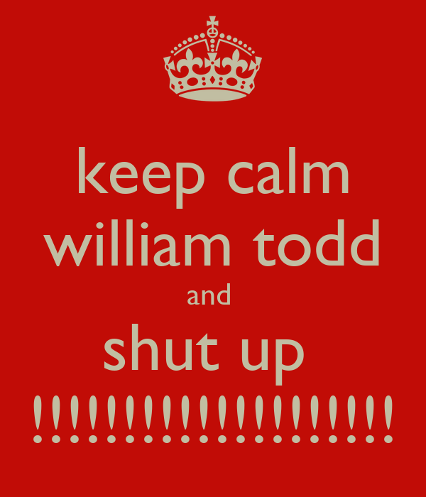 keep calm william todd and  shut up  !!!!!!!!!!!!!!!!!!!!