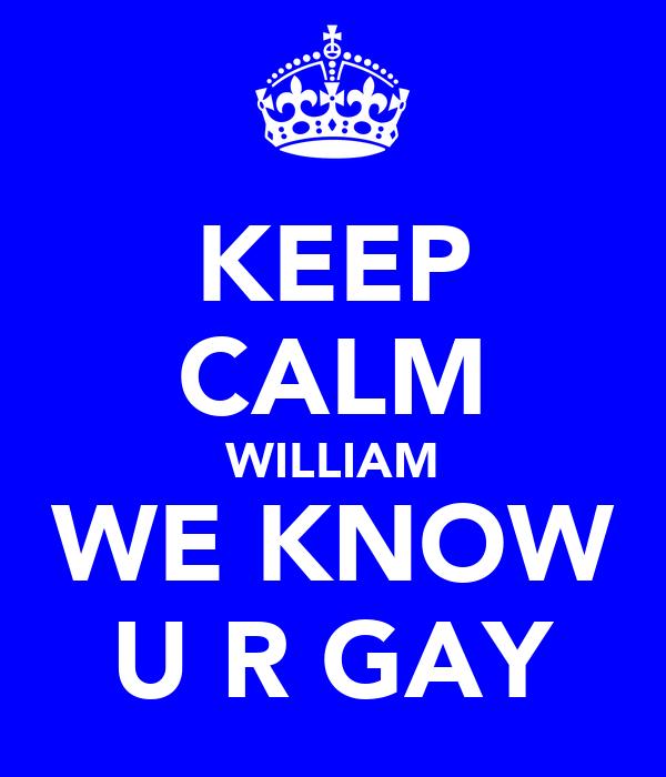 KEEP CALM WILLIAM WE KNOW U R GAY