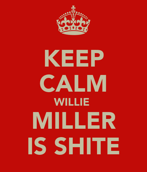 KEEP CALM WILLIE  MILLER IS SHITE